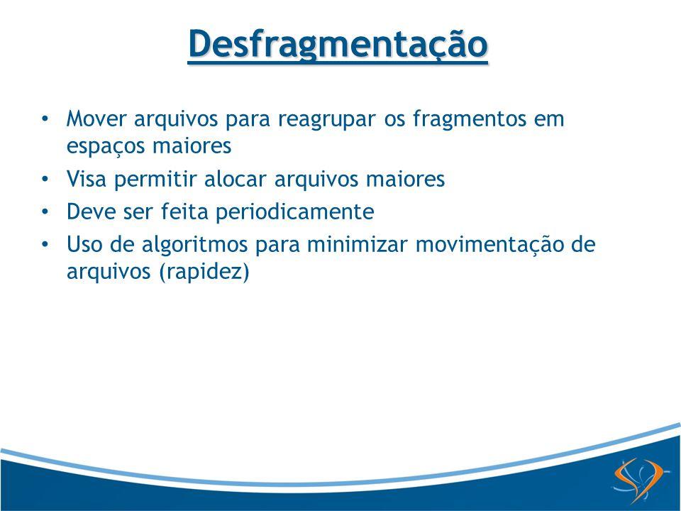 Desfragmentação Mover arquivos para reagrupar os fragmentos em espaços maiores. Visa permitir alocar arquivos maiores.