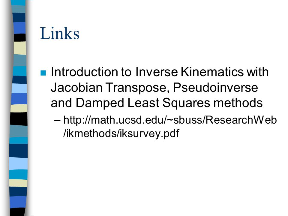 Links Introduction to Inverse Kinematics with Jacobian Transpose, Pseudoinverse and Damped Least Squares methods.