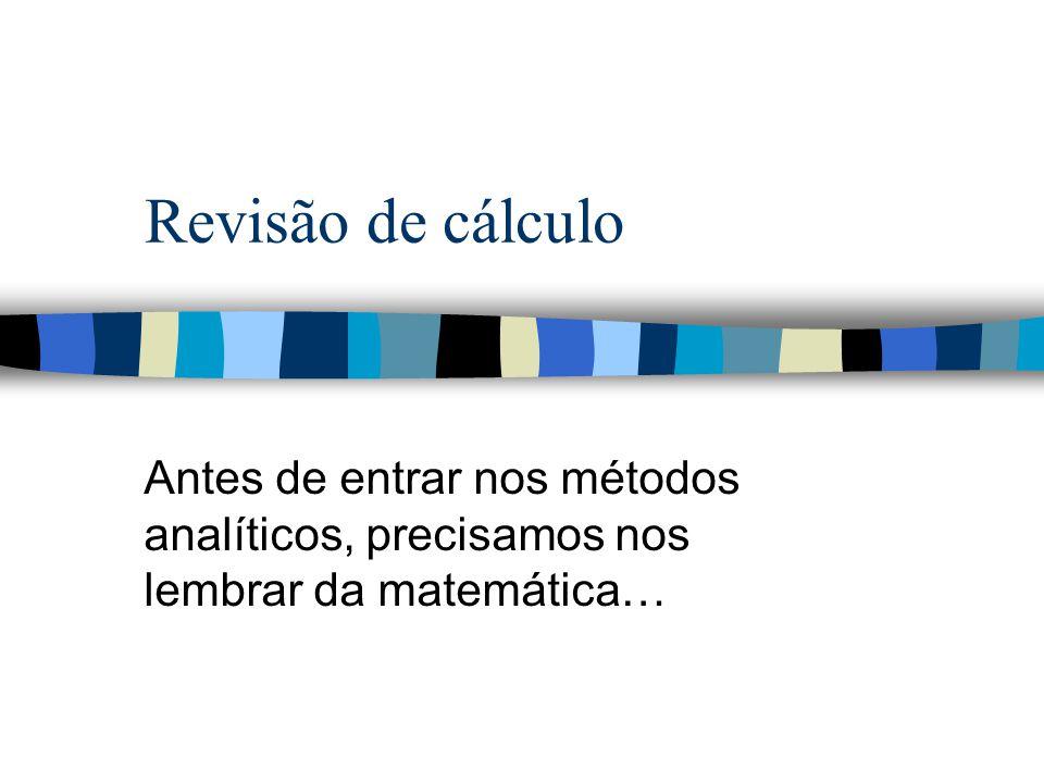 Revisão de cálculo Antes de entrar nos métodos analíticos, precisamos nos lembrar da matemática…