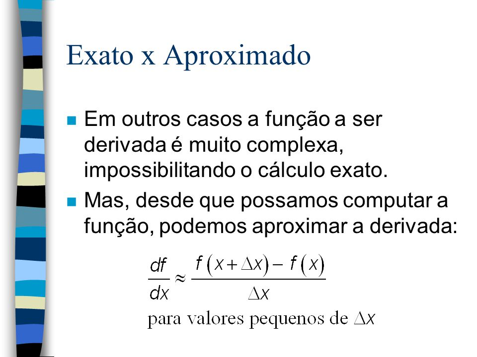 Exato x Aproximado Em outros casos a função a ser derivada é muito complexa, impossibilitando o cálculo exato.