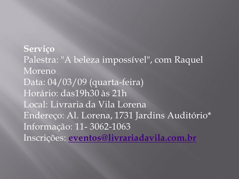 Serviço Palestra: A beleza impossível , com Raquel Moreno Data: 04/03/09 (quarta-feira) Horário: das19h30 às 21h Local: Livraria da Vila Lorena Endereço: Al.