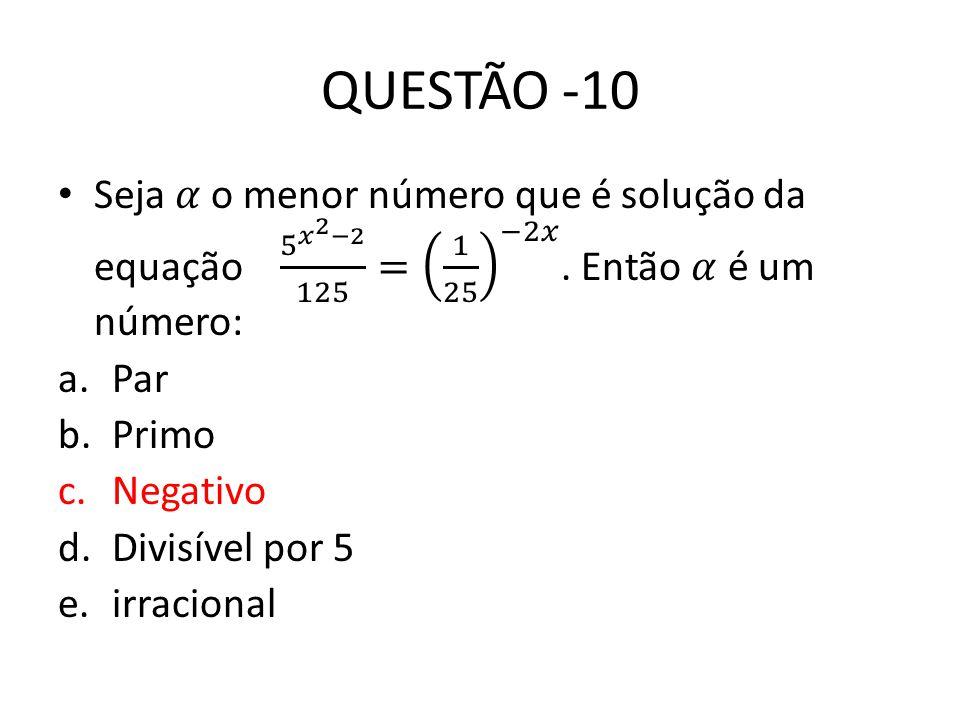QUESTÃO -10 Seja 𝛼 o menor número que é solução da equação 5 𝑥 2 −2 125 = 1 25 −2𝑥 . Então 𝛼 é um número: