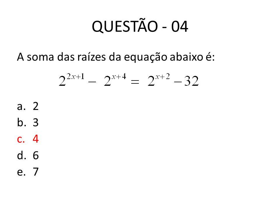QUESTÃO - 04 A soma das raízes da equação abaixo é: 2 3 4 6 7