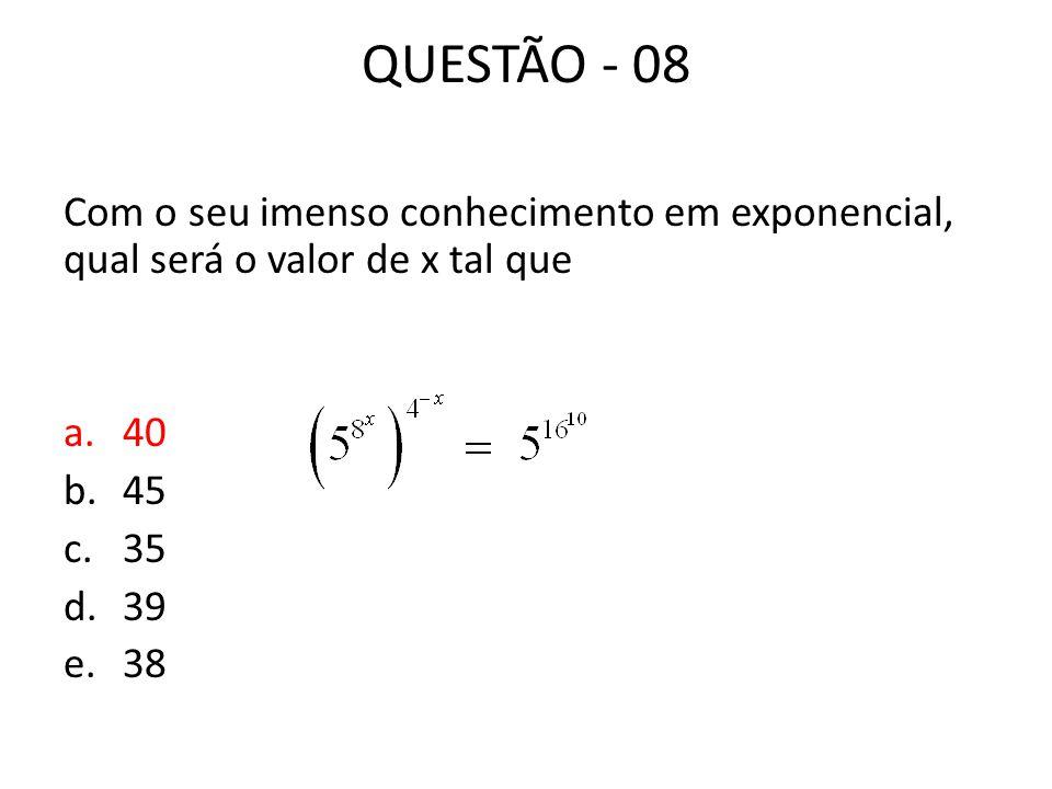 QUESTÃO - 08 Com o seu imenso conhecimento em exponencial, qual será o valor de x tal que. 40. 45.