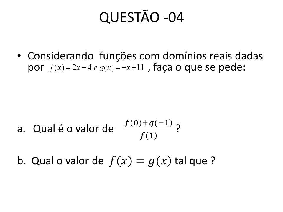 QUESTÃO -04 Considerando funções com domínios reais dadas por , faça o que se pede:
