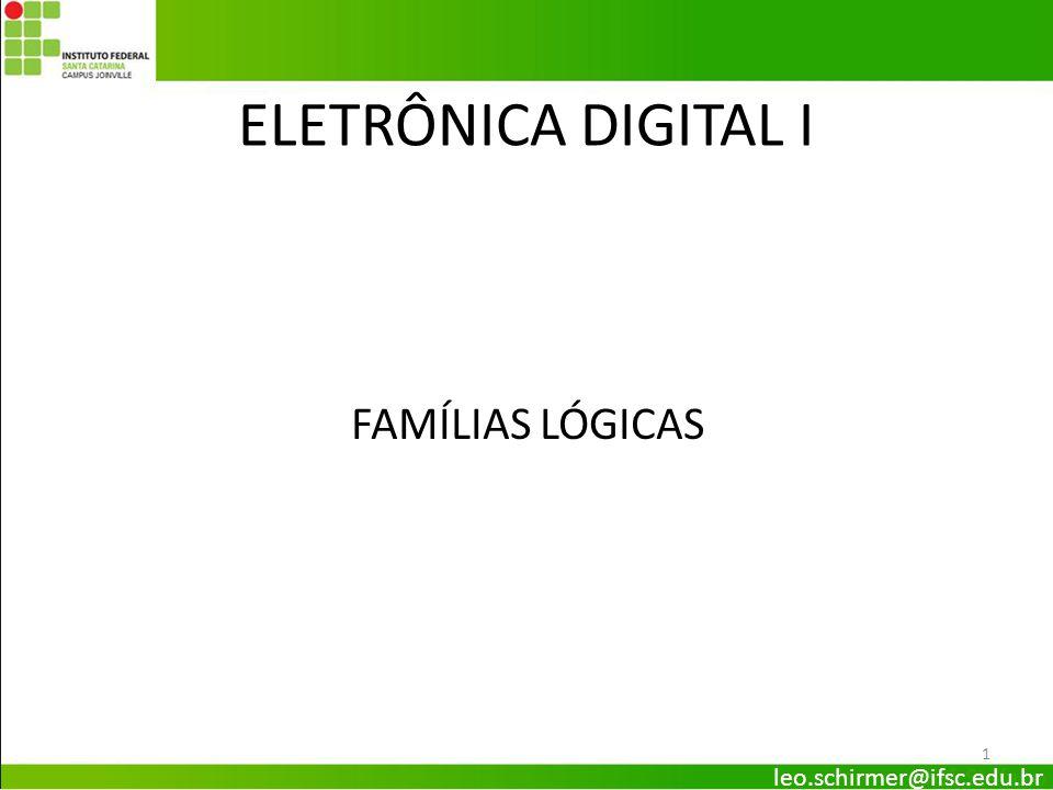 ELETRÔNICA DIGITAL I FAMÍLIAS LÓGICAS leo.schirmer@ifsc.edu.br