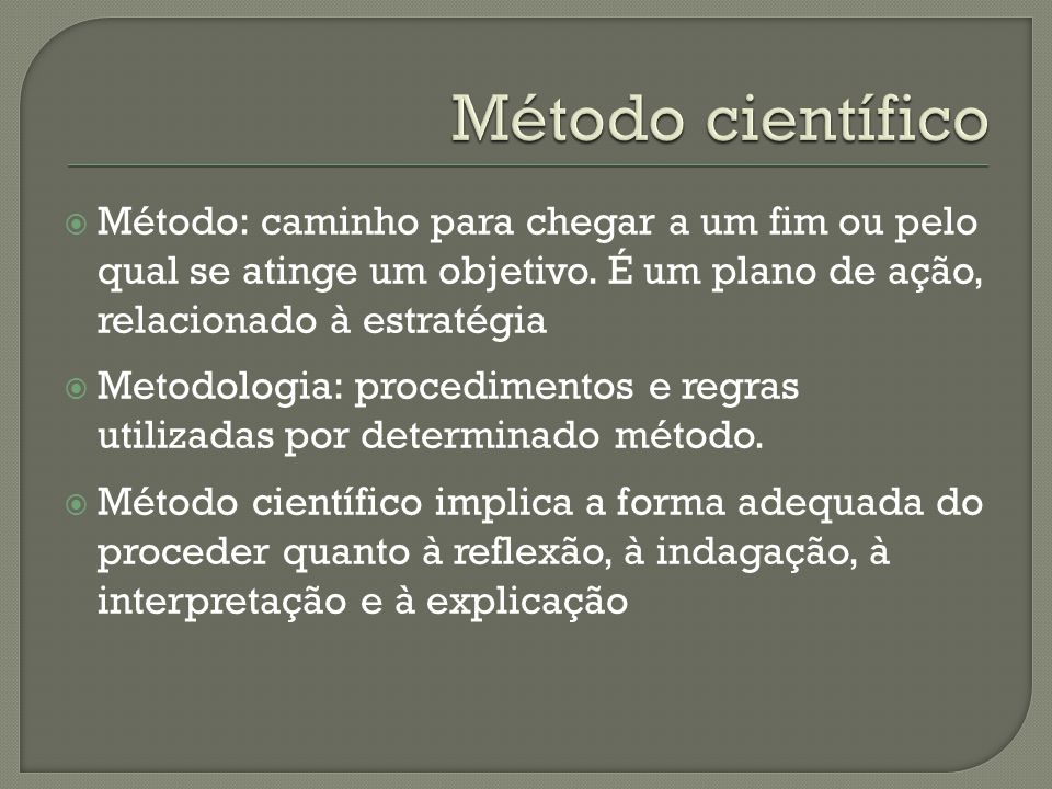 Método científico Método: caminho para chegar a um fim ou pelo qual se atinge um objetivo. É um plano de ação, relacionado à estratégia.