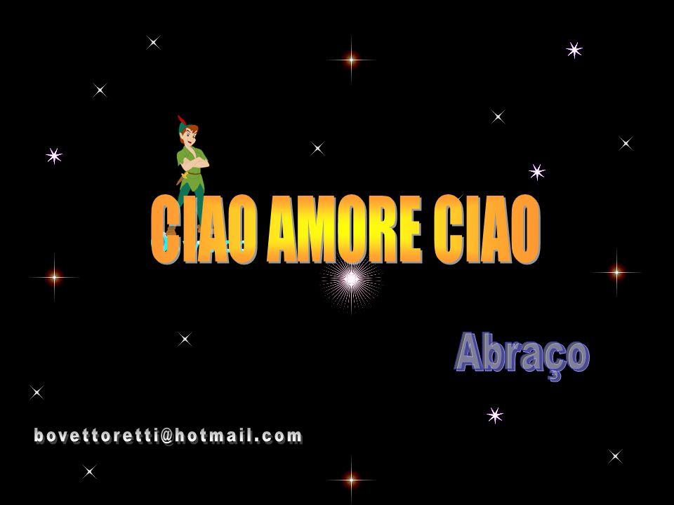 CIAO AMORE CIAO Abraço bovettoretti@hotmail.com