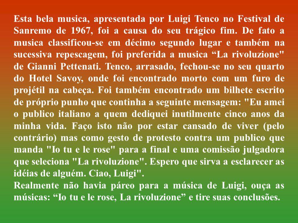 Esta bela musica, apresentada por Luigi Tenco no Festival de Sanremo de 1967, foi a causa do seu trágico fim. De fato a musica classificou-se em décimo segundo lugar e também na sucessiva repescagem, foi preferida a musica La rivoluzione de Gianni Pettenati. Tenco, arrasado, fechou-se no seu quarto do Hotel Savoy, onde foi encontrado morto com um furo de projétil na cabeça. Foi também encontrado um bilhete escrito de próprio punho que continha a seguinte mensagem: Eu amei o publico italiano a quem dediquei inutilmente cinco anos da minha vida. Faço isto não por estar cansado de viver (pelo contrário) mas como gesto de protesto contra um publico que manda Io tu e le rose para a final e uma comissão julgadora que seleciona La rivoluzione . Espero que sirva a esclarecer as idéias de alguém. Ciao, Luigi .