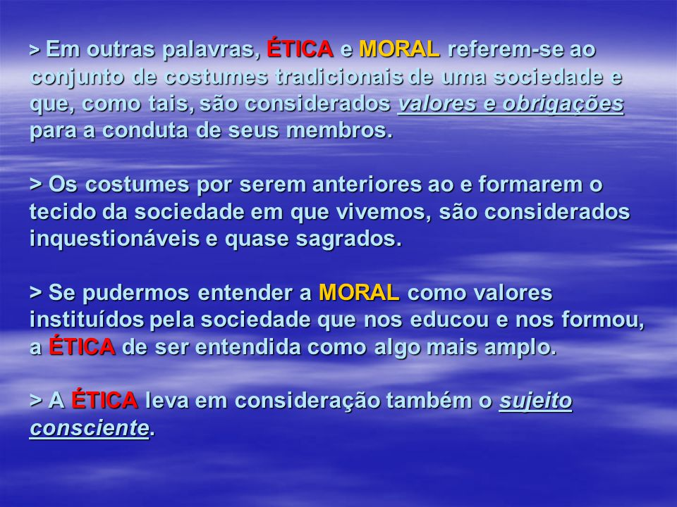 > Em outras palavras, ÉTICA e MORAL referem-se ao conjunto de costumes tradicionais de uma sociedade e que, como tais, são considerados valores e obrigações para a conduta de seus membros.