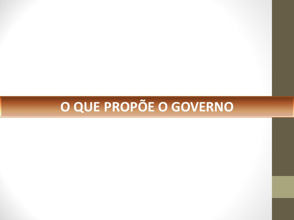 O QUE PROPÕE O GOVERNO