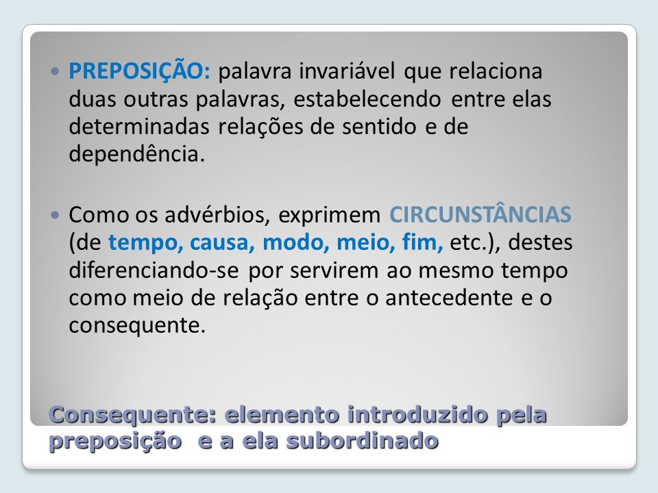 Consequente: elemento introduzido pela preposição e a ela subordinado
