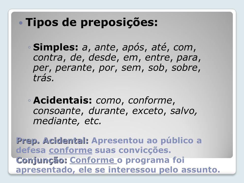 Tipos de preposições: Simples: a, ante, após, até, com, contra, de, desde, em, entre, para, per, perante, por, sem, sob, sobre, trás.