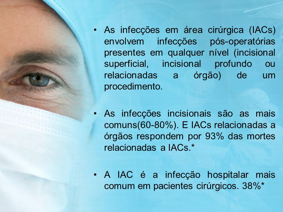 As infecções em área cirúrgica (IACs) envolvem infecções pós-operatórias presentes em qualquer nível (incisional superficial, incisional profundo ou relacionadas a órgão) de um procedimento.
