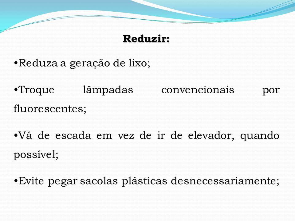 Reduzir: •Reduza a geração de lixo; •Troque lâmpadas convencionais por fluorescentes; •Vá de escada em vez de ir de elevador, quando possível;
