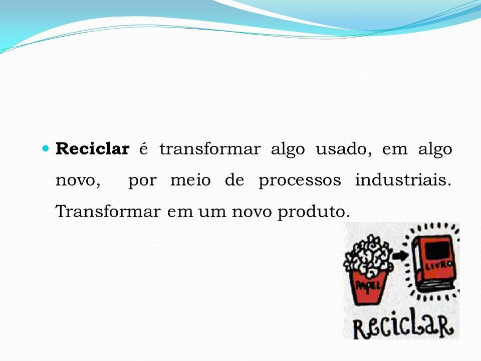 Reciclar é transformar algo usado, em algo novo, por meio de processos industriais.