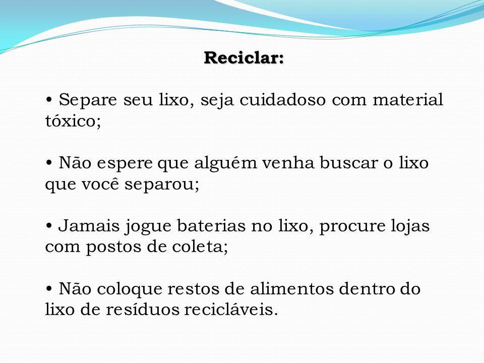 Reciclar: • Separe seu lixo, seja cuidadoso com material tóxico; • Não espere que alguém venha buscar o lixo que você separou;