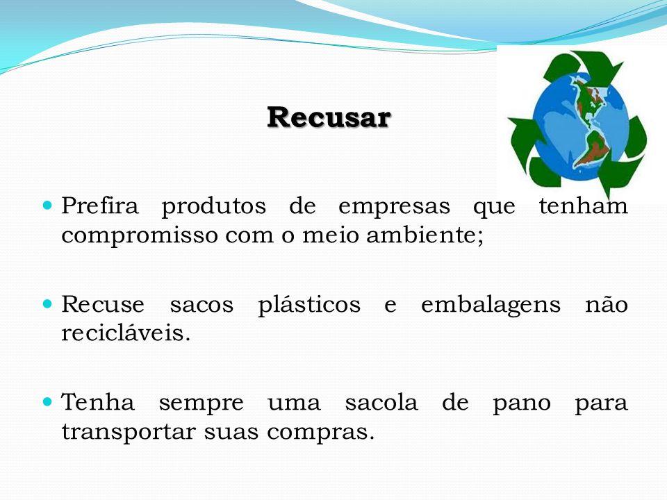 Recusar Prefira produtos de empresas que tenham compromisso com o meio ambiente; Recuse sacos plásticos e embalagens não recicláveis.