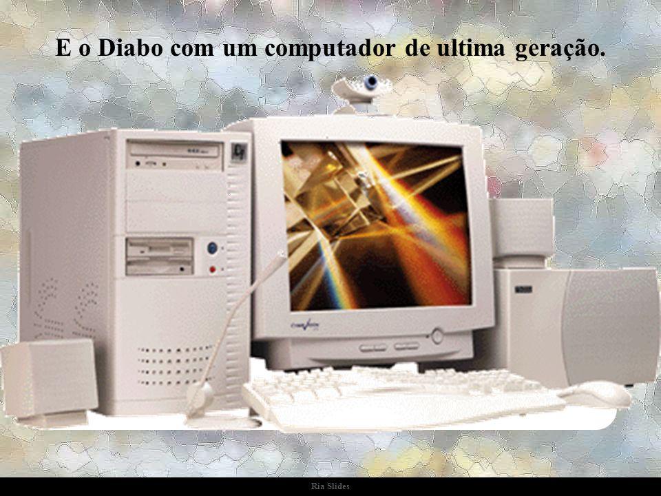 E o Diabo com um computador de ultima geração.