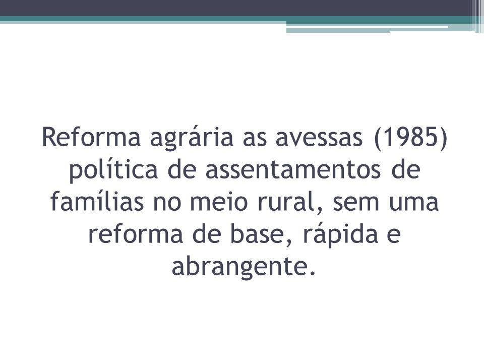 Reforma agrária as avessas (1985) política de assentamentos de famílias no meio rural, sem uma reforma de base, rápida e abrangente.