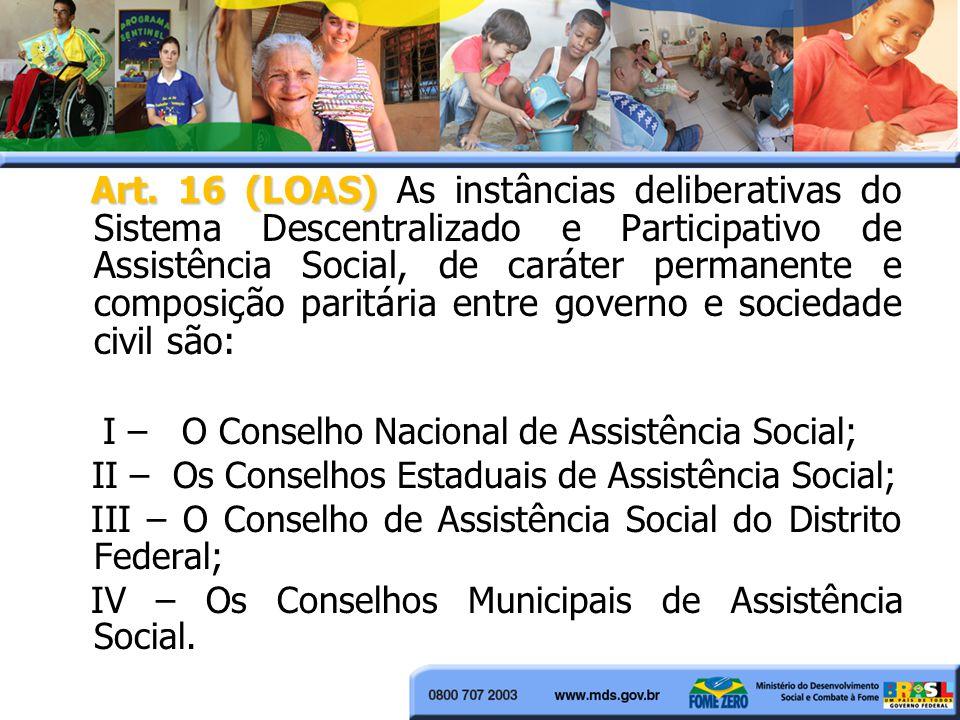 Art. 16 (LOAS) As instâncias deliberativas do Sistema Descentralizado e Participativo de Assistência Social, de caráter permanente e composição paritária entre governo e sociedade civil são:
