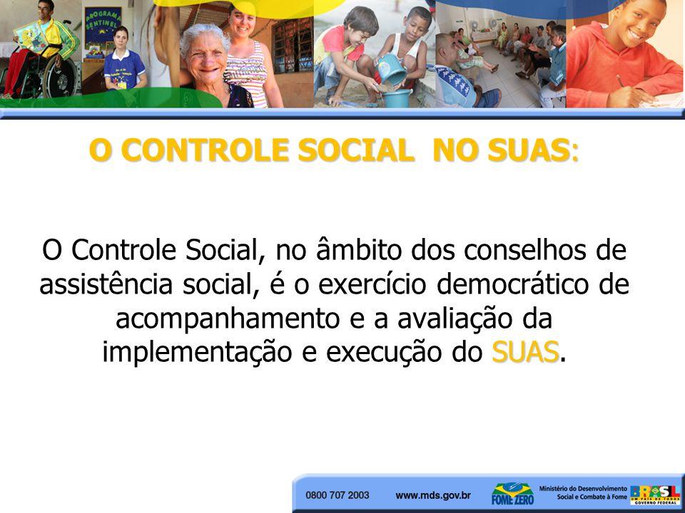 O CONTROLE SOCIAL NO SUAS: O Controle Social, no âmbito dos conselhos de assistência social, é o exercício democrático de acompanhamento e a avaliação da implementação e execução do SUAS.