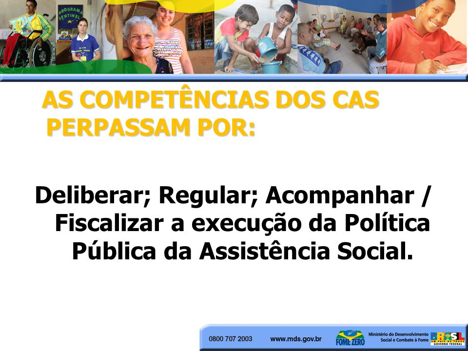 AS COMPETÊNCIAS DOS CAS PERPASSAM POR: Deliberar; Regular; Acompanhar / Fiscalizar a execução da Política Pública da Assistência Social.