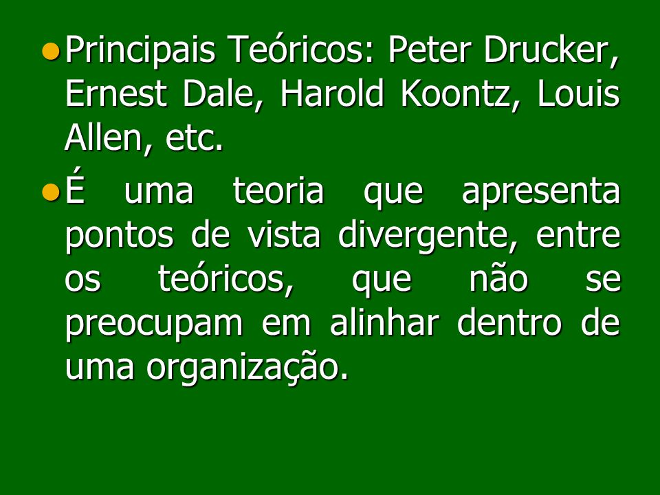 Principais Teóricos: Peter Drucker, Ernest Dale, Harold Koontz, Louis Allen, etc.