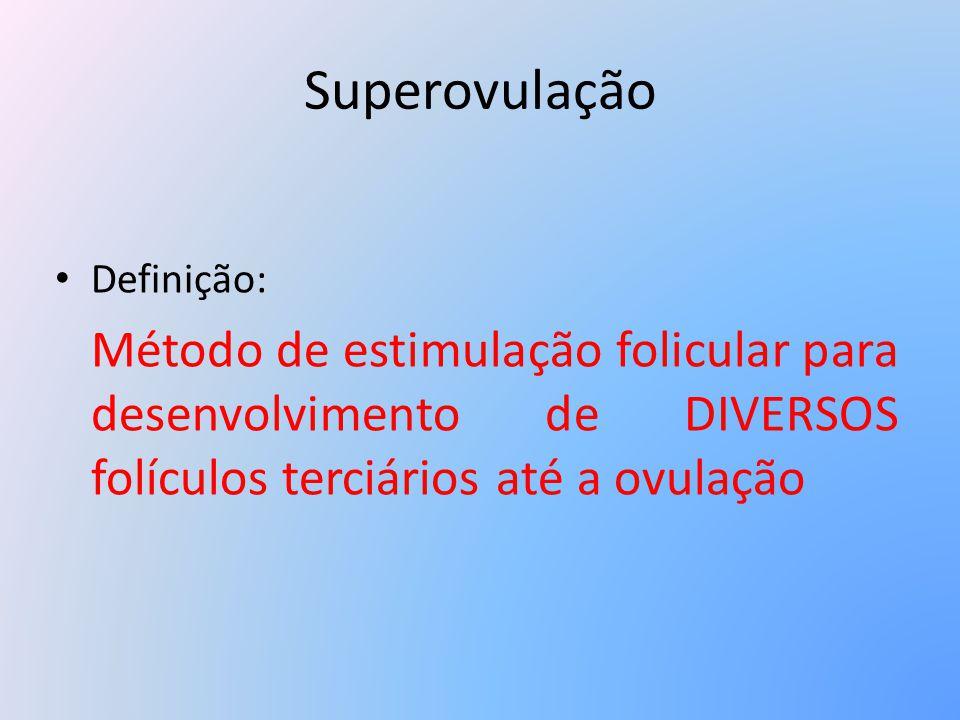 Superovulação Definição: Método de estimulação folicular para desenvolvimento de DIVERSOS folículos terciários até a ovulação.