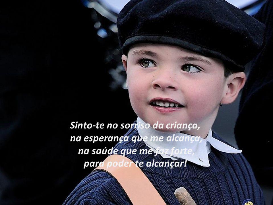 Sinto-te no sorriso da criança, na esperança que me alcança,