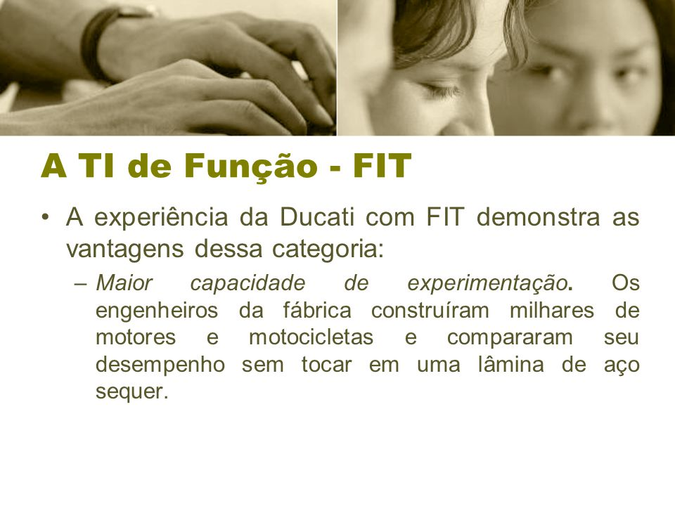 A TI de Função - FIT A experiência da Ducati com FIT demonstra as vantagens dessa categoria: