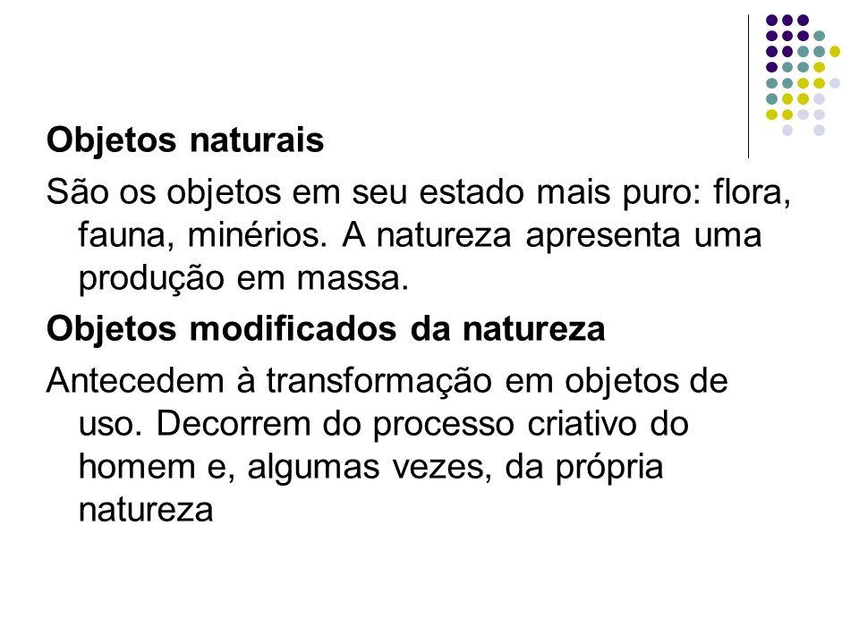 Objetos naturais São os objetos em seu estado mais puro: flora, fauna, minérios. A natureza apresenta uma produção em massa.