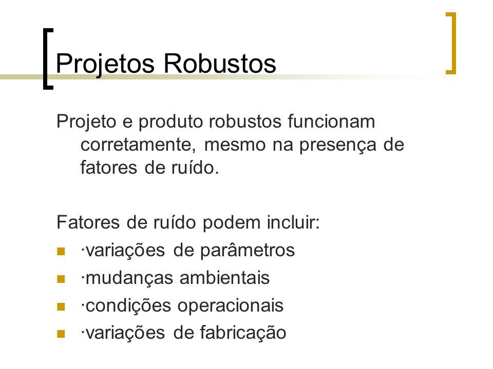Projetos Robustos Projeto e produto robustos funcionam corretamente, mesmo na presença de fatores de ruído.