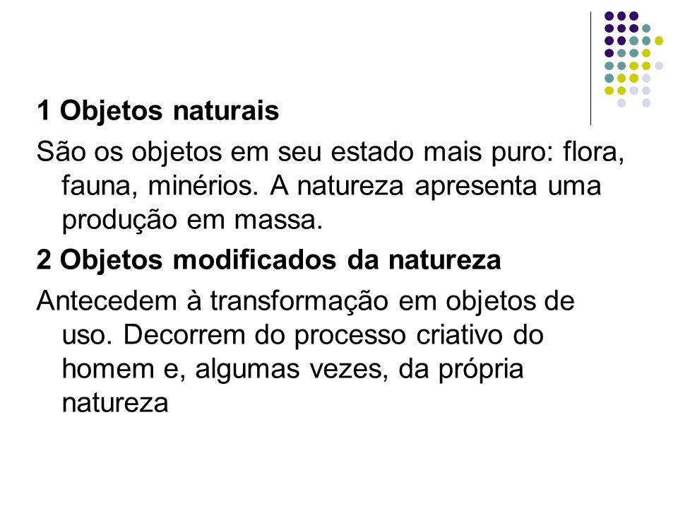 1 Objetos naturais São os objetos em seu estado mais puro: flora, fauna, minérios. A natureza apresenta uma produção em massa.