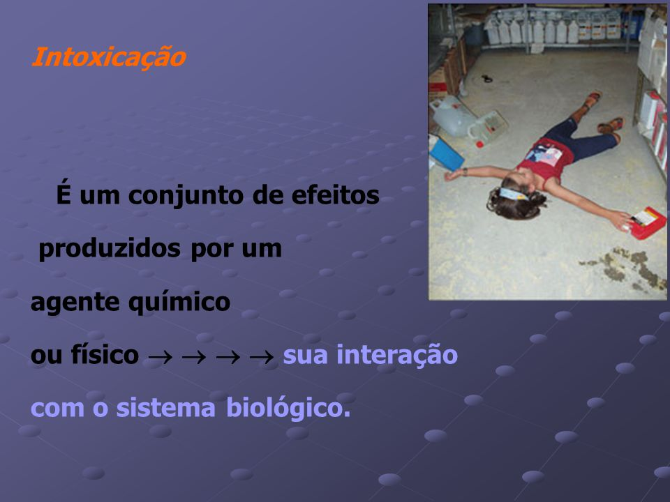 Intoxicação É um conjunto de efeitos. produzidos por um. agente químico. ou físico     sua interação.