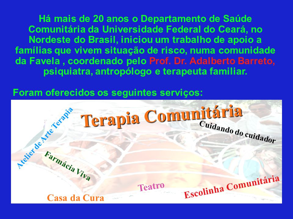 Há mais de 20 anos o Departamento de Saúde Comunitária da Universidade Federal do Ceará, no Nordeste do Brasil, iniciou um trabalho de apoio a famílias que vivem situação de risco, numa comunidade da Favela , coordenado pelo Prof. Dr. Adalberto Barreto, psiquiatra, antropólogo e terapeuta familiar.