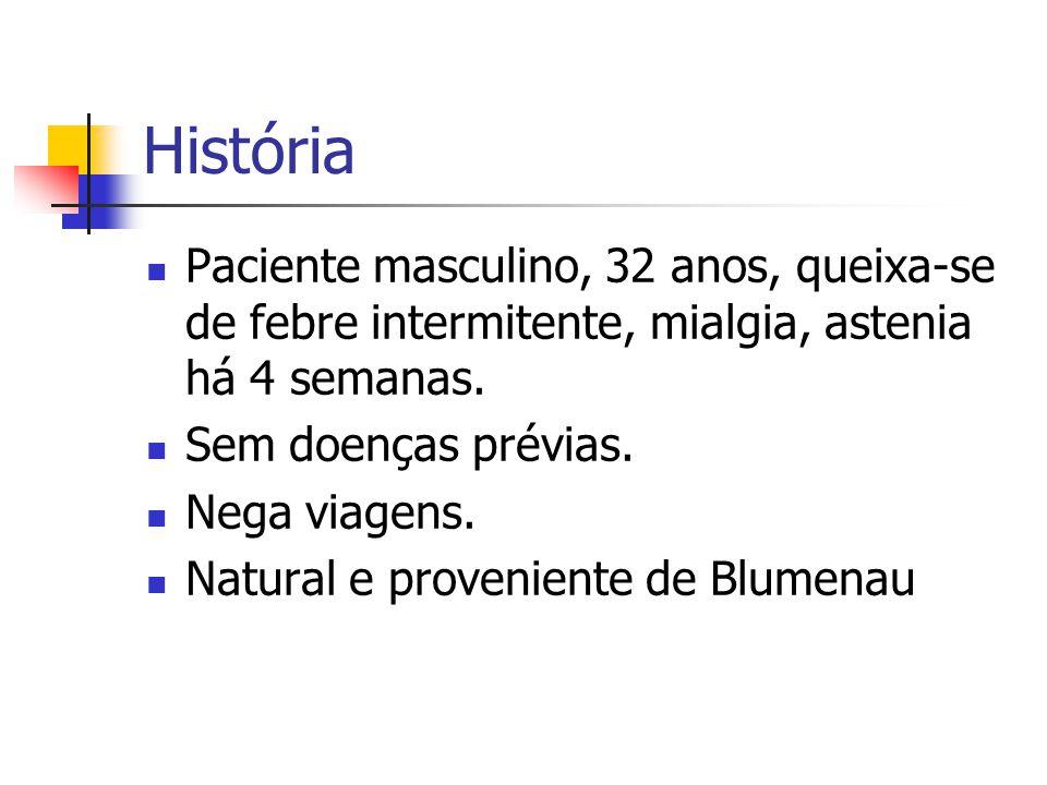 História Paciente masculino, 32 anos, queixa-se de febre intermitente, mialgia, astenia há 4 semanas.