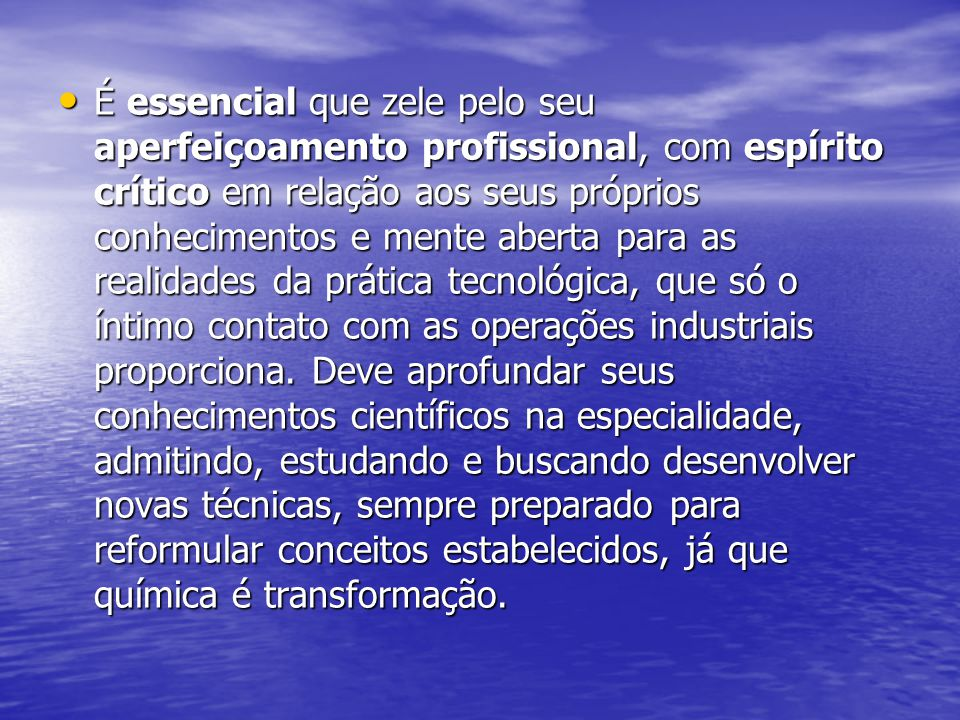 É essencial que zele pelo seu aperfeiçoamento profissional, com espírito crítico em relação aos seus próprios conhecimentos e mente aberta para as realidades da prática tecnológica, que só o íntimo contato com as operações industriais proporciona.