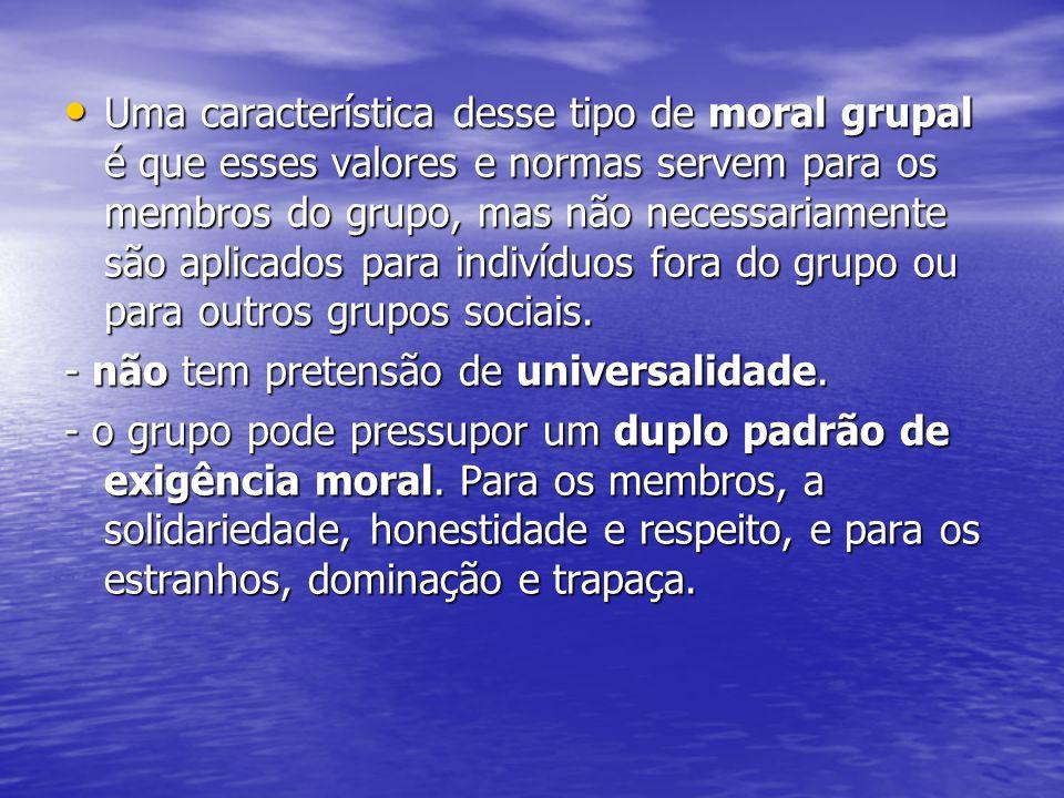 Uma característica desse tipo de moral grupal é que esses valores e normas servem para os membros do grupo, mas não necessariamente são aplicados para indivíduos fora do grupo ou para outros grupos sociais.