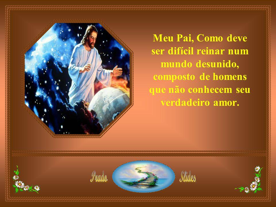 Meu Pai, Como deve ser difícil reinar num mundo desunido, composto de homens que não conhecem seu verdadeiro amor.