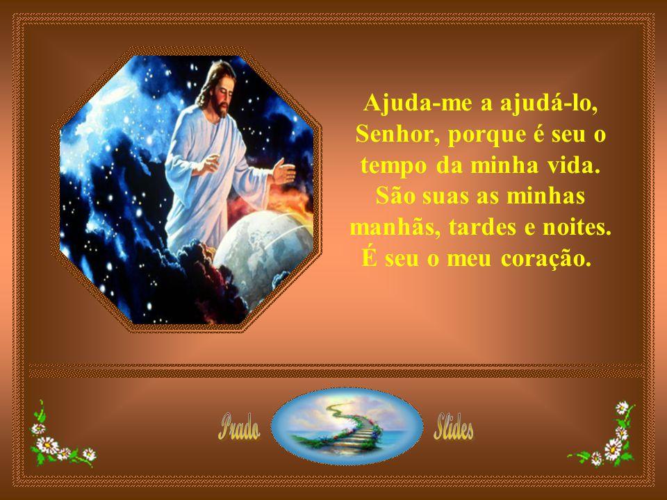 Ajuda-me a ajudá-lo, Senhor, porque é seu o tempo da minha vida