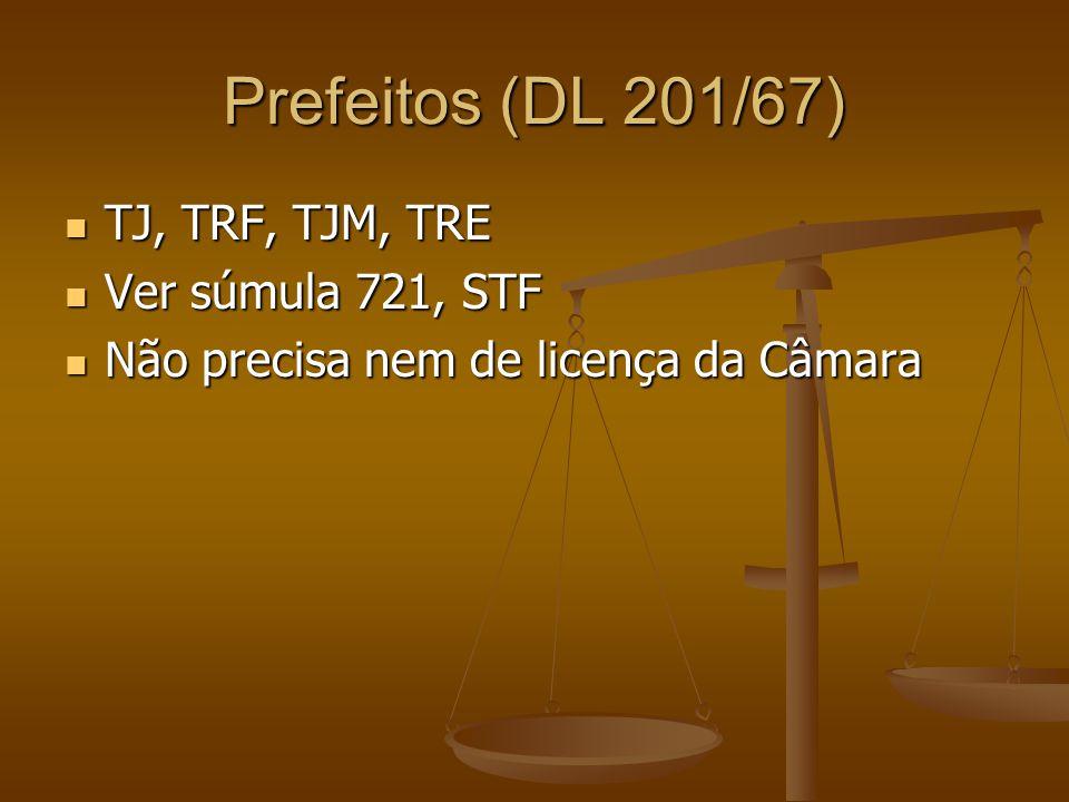 Prefeitos (DL 201/67) TJ, TRF, TJM, TRE Ver súmula 721, STF