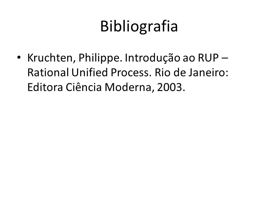 Bibliografia Kruchten, Philippe. Introdução ao RUP – Rational Unified Process.