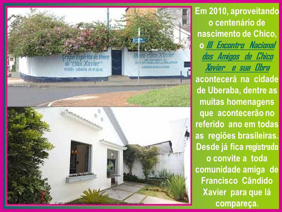 Em 2010, aproveitando o centenário de nascimento de Chico, o III Encontro Nacional dos Amigos de Chico Xavier e sua Obra acontecerá na cidade de Uberaba, dentre as muitas homenagens que acontecerão no referido ano em todas as regiões brasileiras.