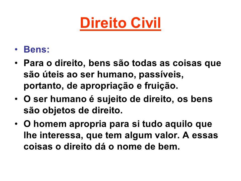 Direito Civil Bens: Para o direito, bens são todas as coisas que são úteis ao ser humano, passíveis, portanto, de apropriação e fruição.
