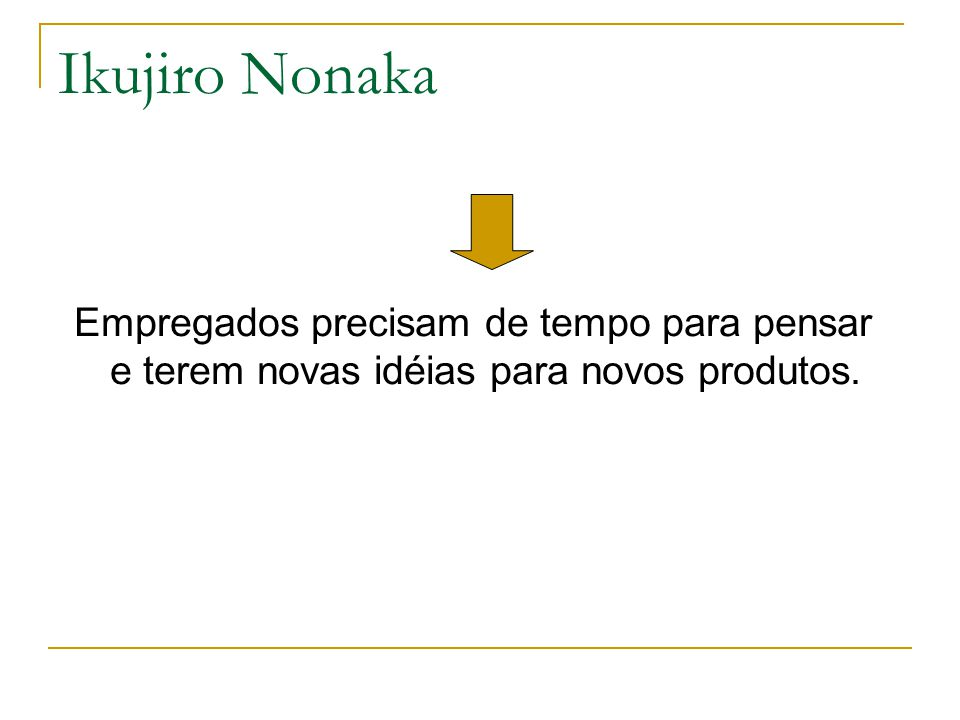 Ikujiro Nonaka Empregados precisam de tempo para pensar e terem novas idéias para novos produtos.