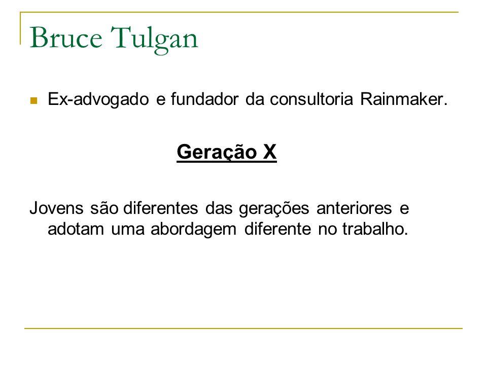 Bruce Tulgan Ex-advogado e fundador da consultoria Rainmaker. Geração X.