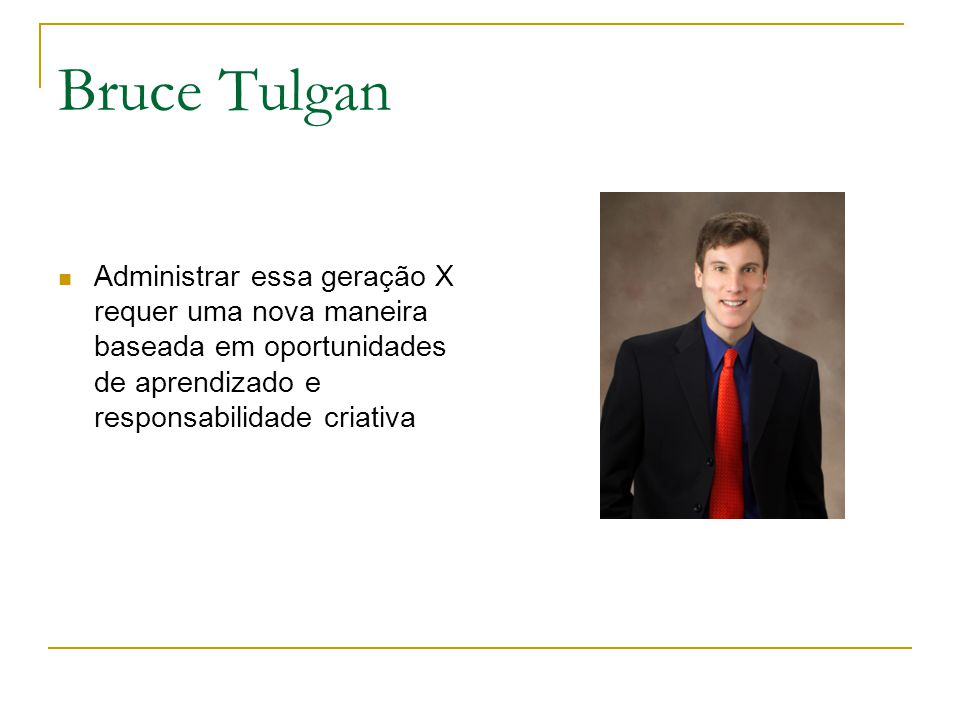 Bruce Tulgan Administrar essa geração X requer uma nova maneira baseada em oportunidades de aprendizado e responsabilidade criativa.