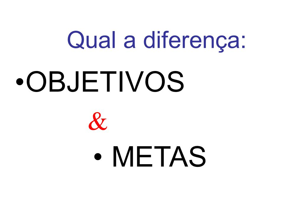 Qual a diferença: OBJETIVOS & METAS