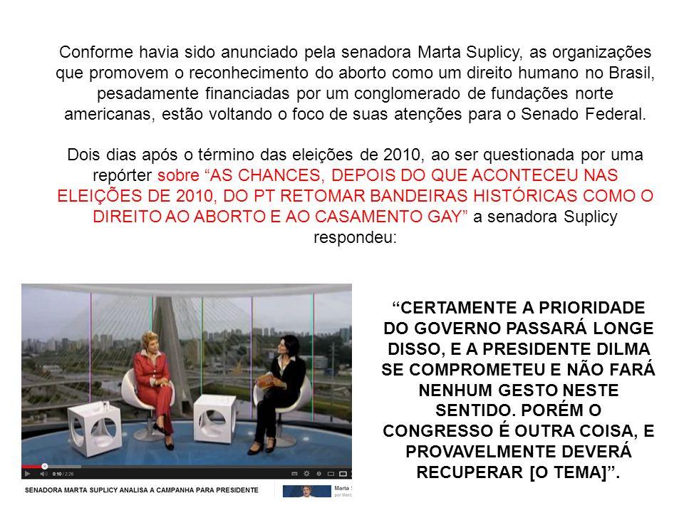 Conforme havia sido anunciado pela senadora Marta Suplicy, as organizações que promovem o reconhecimento do aborto como um direito humano no Brasil, pesadamente financiadas por um conglomerado de fundações norte americanas, estão voltando o foco de suas atenções para o Senado Federal. Dois dias após o término das eleições de 2010, ao ser questionada por uma repórter sobre AS CHANCES, DEPOIS DO QUE ACONTECEU NAS ELEIÇÕES DE 2010, DO PT RETOMAR BANDEIRAS HISTÓRICAS COMO O DIREITO AO ABORTO E AO CASAMENTO GAY a senadora Suplicy respondeu: